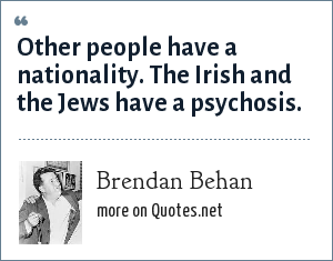 Brendan Behan: Other people have a nationality. The Irish and the Jews have a psychosis.
