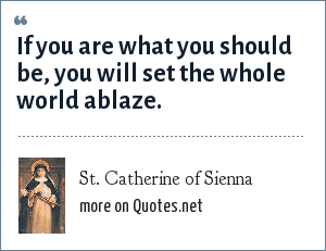 St. Catherine of Sienna: If you are what you should be, you will set the whole world ablaze.