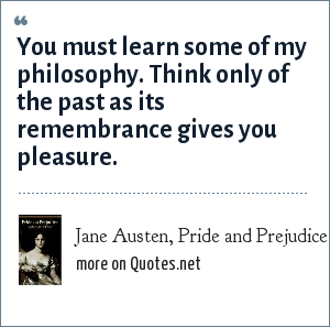 Jane Austen, Pride and Prejudice: You must learn some of my philosophy. Think only of the past as its remembrance gives you pleasure.