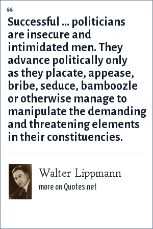 Walter Lippmann: Successful ... politicians are insecure and intimidated men. They advance politically only as they placate, appease, bribe, seduce, bamboozle or otherwise manage to manipulate the demanding and threatening elements in their constituencies.