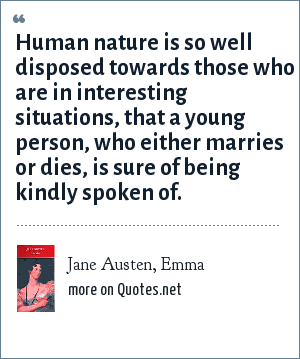 Jane Austen, Emma: Human nature is so well disposed towards those who are in interesting situations, that a young person, who either marries or dies, is sure of being kindly spoken of.