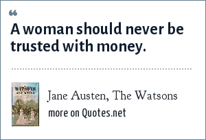 Jane Austen, The Watsons: A woman should never be trusted with money.