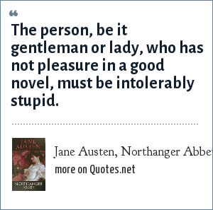 Jane Austen, Northanger Abbey: The person, be it gentleman or lady, who has not pleasure in a good novel, must be intolerably stupid.