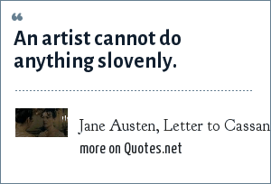Jane Austen, Letter to Cassandra, 25 November 1798: An artist cannot do anything slovenly.