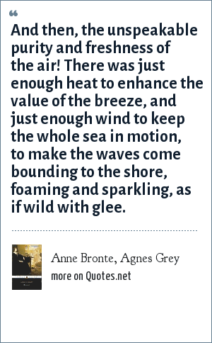 Anne Bronte, Agnes Grey: And then, the unspeakable purity and freshness of the air! There was just enough heat to enhance the value of the breeze, and just enough wind to keep the whole sea in motion, to make the waves come bounding to the shore, foaming and sparkling, as if wild with glee.