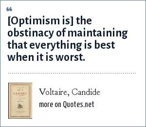Voltaire, Candide: [Optimism is] the obstinacy of maintaining that everything is best when it is worst.
