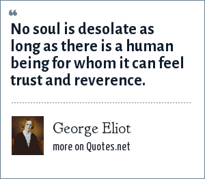 George Eliot: No soul is desolate as long as there is a human being for whom it can feel trust and reverence.