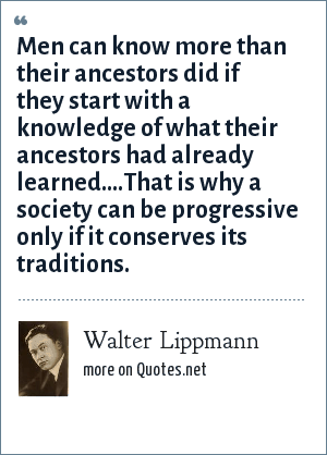 Walter Lippmann: Men can know more than their ancestors did if they start with a knowledge of what their ancestors had already learned....That is why a society can be progressive only if it conserves its traditions.
