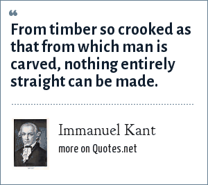 Immanuel Kant: From timber so crooked as that from which man is carved, nothing entirely straight can be made.