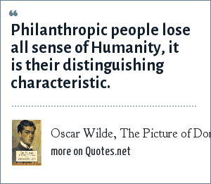 Oscar Wilde, The Picture of Dorian Grey: Philanthropic people lose all sense of Humanity, it is their distinguishing characteristic.