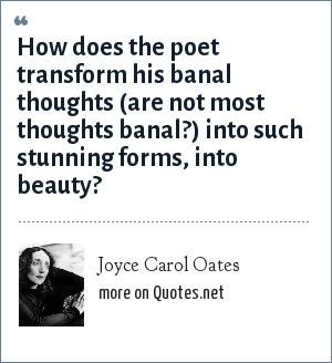 Joyce Carol Oates: How does the poet transform his banal thoughts (are not most thoughts banal?) into such stunning forms, into beauty?