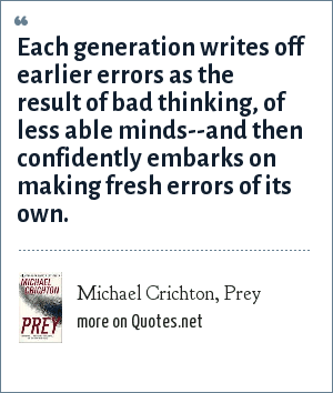 Michael Crichton, Prey: Each generation writes off earlier errors as the result of bad thinking, of less able minds--and then confidently embarks on making fresh errors of its own.