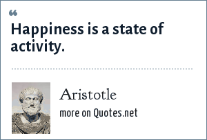 Aristotle: Happiness is a state of activity.