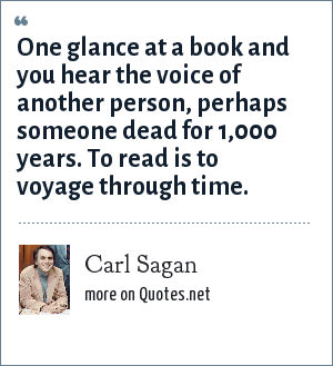 Carl Sagan: One glance at a book and you hear the voice of another person, perhaps someone dead for 1,000 years. To read is to voyage through time.