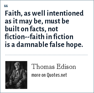 Thomas Edison: Faith, as well intentioned as it may be, must be built on facts, not fiction--faith in fiction is a damnable false hope.
