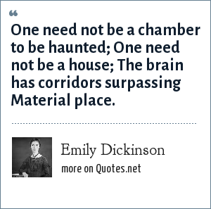 Emily Dickinson: One need not be a chamber to be haunted; One need not be a house; The brain has corridors surpassing Material place.