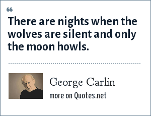 George Carlin: There are nights when the wolves are silent and only the moon howls.