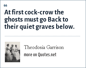 Theodosia Garrison: At first cock-crow the ghosts must go Back to their quiet graves below.