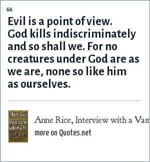 Anne Rice, Interview with a Vampire: Evil is a point of view. God kills indiscriminately and so shall we. For no creatures under God are as we are, none so like him as ourselves.