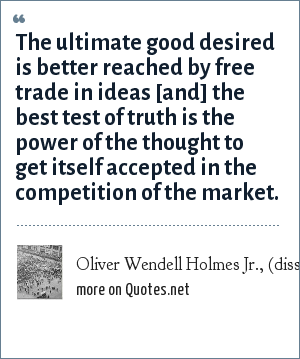 Oliver Wendell Holmes Jr., (dissent, Abrams v. United States, 1919): The ultimate good desired is better reached by free trade in ideas [and] the best test of truth is the power of the thought to get itself accepted in the competition of the market.
