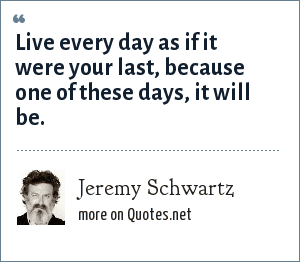 Jeremy Schwartz: Live every day as if it were your last, because one of these days, it will be.