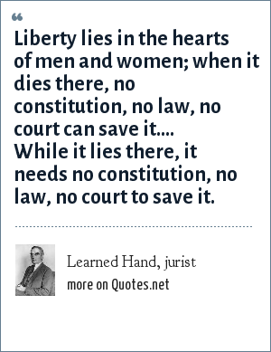 Learned Hand, jurist: Liberty lies in the hearts of men and women; when it dies there, no constitution, no law, no court can save it.... While it lies there, it needs no constitution, no law, no court to save it.