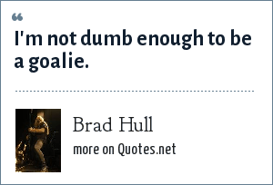 Brad Hull: I'm not dumb enough to be a goalie.