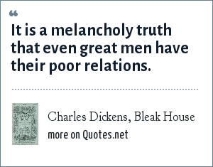 Charles Dickens, Bleak House: It is a melancholy truth that even great men have their poor relations.