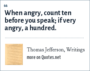 Thomas Jefferson, Writings: When angry, count ten before you speak; if very angry, a hundred.