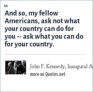 John F. Kennedy, Inaugural Address, Jan. 20, 1961: And so, my fellow Americans, ask not what your country can do for you -- ask what you can do for your country.