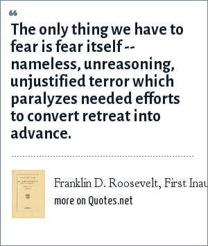 Franklin D. Roosevelt, First Inaugural Address, Mar. 4, 1933: The only thing we have to fear is fear itself -- nameless, unreasoning, unjustified terror which paralyzes needed efforts to convert retreat into advance.