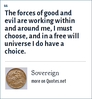 Sovereign: The forces of good and evil are working within and around me, I must choose, and in a free will universe I do have a choice.