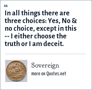 Sovereign: In all things there are three choices: Yes, No & no choice, except in this -- I either choose the truth or I am deceit.