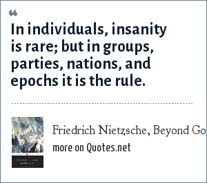 Friedrich Nietzsche, Beyond Good and Evil: In individuals, insanity is rare; but in groups, parties, nations, and epochs it is the rule.