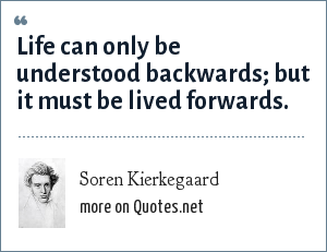 Soren Kierkegaard: Life can only be understood backwards; but it must be lived forwards.
