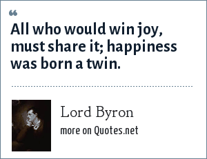 Lord Byron: All who would win joy, must share it; happiness was born a twin.