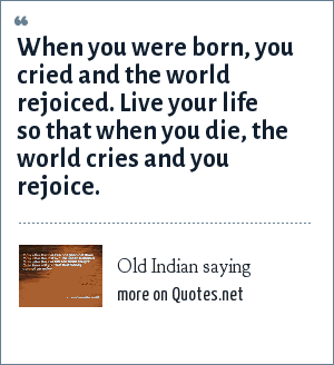 Old Indian saying: When you were born, you cried and the world rejoiced. Live your life so that when you die, the world cries and you rejoice.