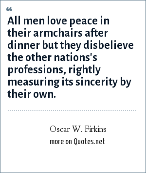 Oscar W. Firkins: All men love peace in their armchairs after dinner but they disbelieve the other nations's professions, rightly measuring its sincerity by their own.