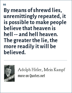 Adolph Hitler, Mein Kampf: By means of shrewd lies, unremittingly repeated, it is possible to make people believe that heaven is hell -- and hell heaven. The greater the lie, the more readily it will be believed.