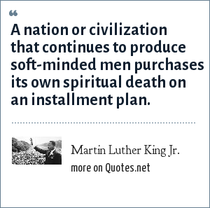 Martin Luther King Jr.: A nation or civilization that continues to produce soft-minded men purchases its own spiritual death on an installment plan.