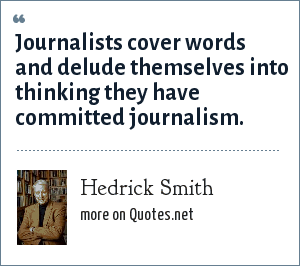 Hedrick Smith: Journalists cover words and delude themselves into thinking they have committed journalism.