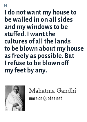 Mahatma Gandhi: I do not want my house to be walled in on all sides and my windows to be stuffed. I want the cultures of all the lands to be blown about my house as freely as possible. But I refuse to be blown off my feet by any.