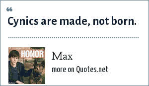 Max: Cynics are made, not born.