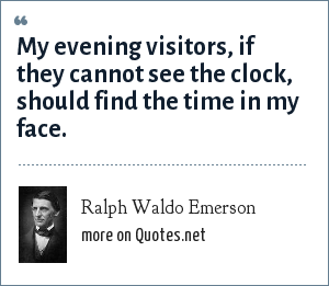 Ralph Waldo Emerson: My evening visitors, if they cannot see the clock, should find the time in my face.