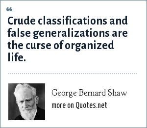 George Bernard Shaw: Crude classifications and false generalizations are the curse of organized life.