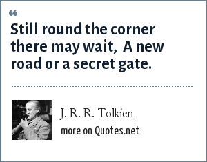 J. R. R. Tolkien: Still round the corner there may wait,  A new road or a secret gate.