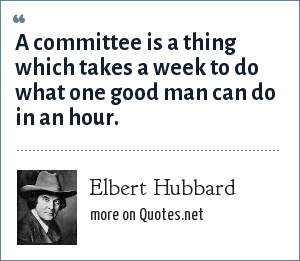 Elbert Hubbard: A committee is a thing which takes a week to do what one good man can do in an hour.