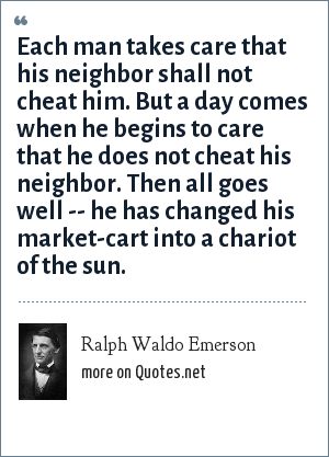 Ralph Waldo Emerson: Each man takes care that his neighbor shall not cheat him. But a day comes when he begins to care that he does not cheat his neighbor. Then all goes well -- he has changed his market-cart into a chariot of the sun.