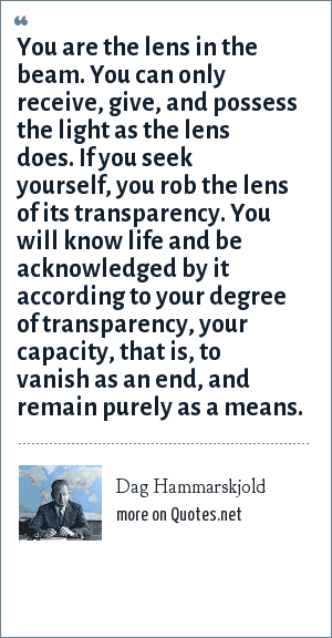 Dag Hammarskjold: You are the lens in the beam. You can only receive, give, and possess the light as the lens does. If you seek yourself, you rob the lens of its transparency. You will know life and be acknowledged by it according to your degree of transparency, your capacity, that is, to vanish as an end, and remain purely as a means.