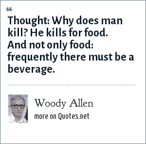 Woody Allen: Thought: Why does man kill? He kills for food. And not only food: frequently there must be a beverage.
